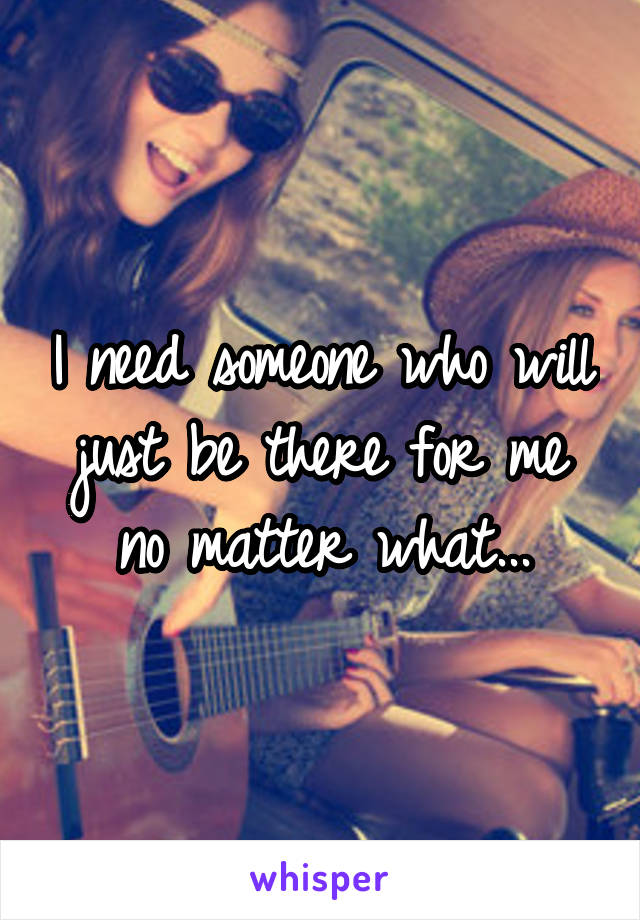 I need someone who will just be there for me no matter what...