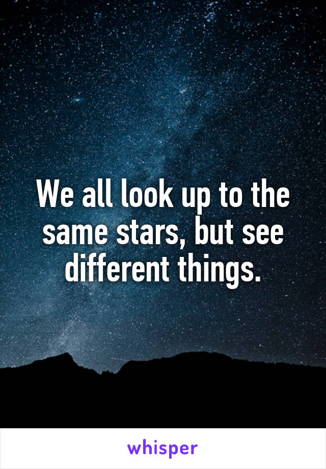 We all look up to the same stars, but see different things.