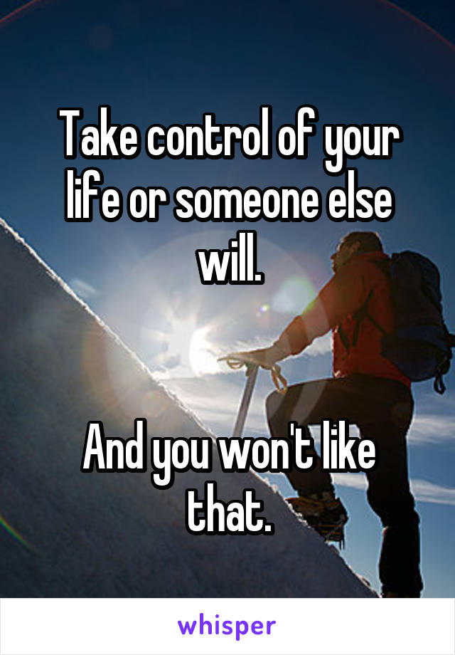 Take control of your life or someone else will.   And you won't like that.