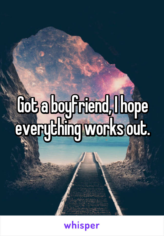 Got a boyfriend, I hope everything works out.