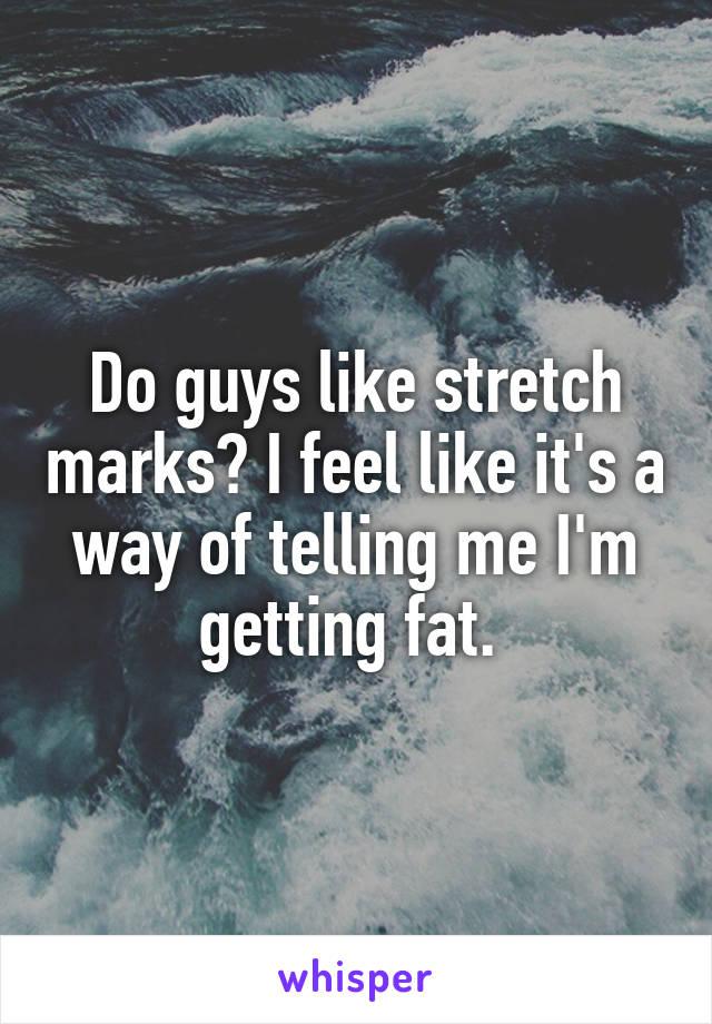 Do guys like stretch marks? I feel like it's a way of telling me I'm getting fat.