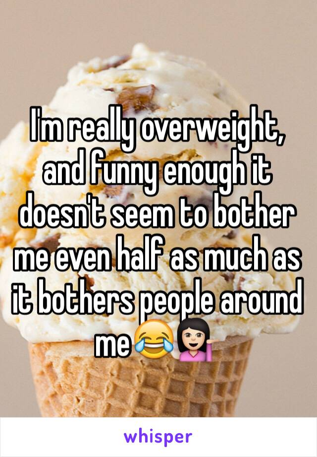 I'm really overweight, and funny enough it doesn't seem to bother me even half as much as it bothers people around me😂💁🏻