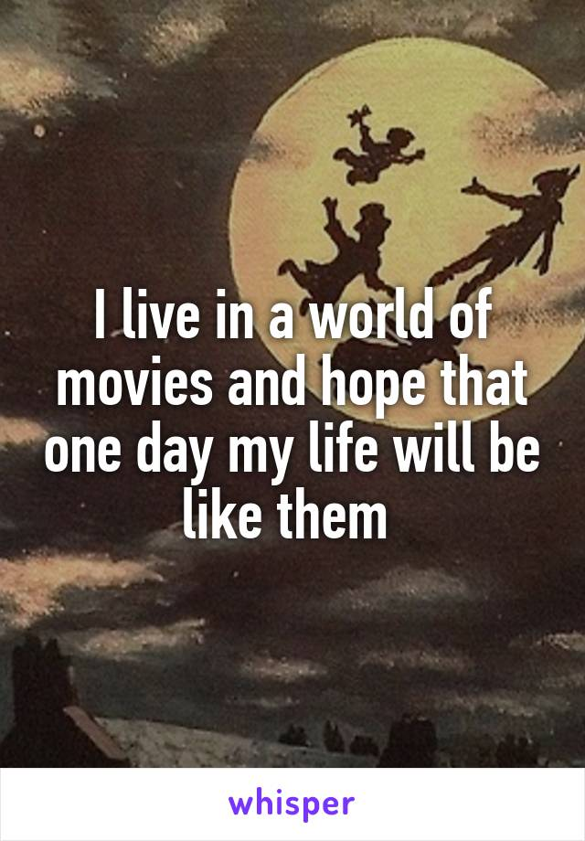 I live in a world of movies and hope that one day my life will be like them
