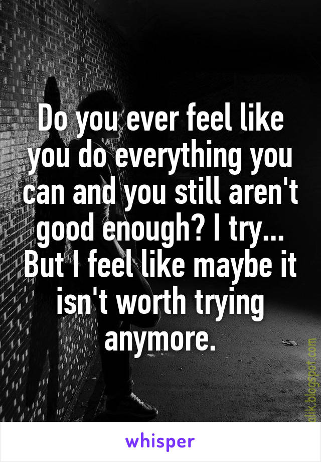 Do you ever feel like you do everything you can and you still aren't good enough? I try... But I feel like maybe it isn't worth trying anymore.