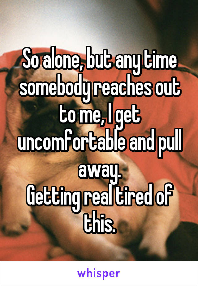 So alone, but any time somebody reaches out to me, I get uncomfortable and pull away. Getting real tired of this.