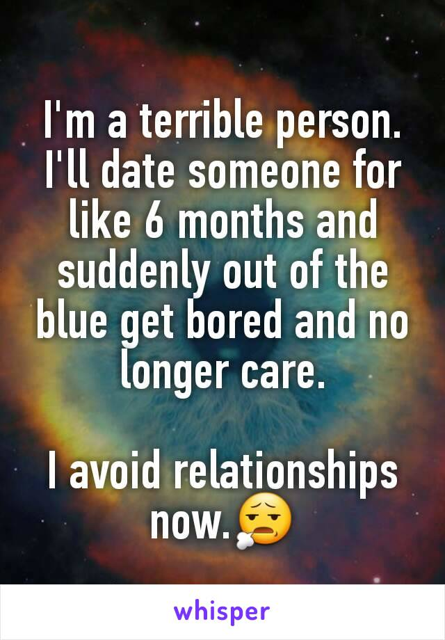 I'm a terrible person. I'll date someone for like 6 months and suddenly out of the blue get bored and no longer care.  I avoid relationships now.😧