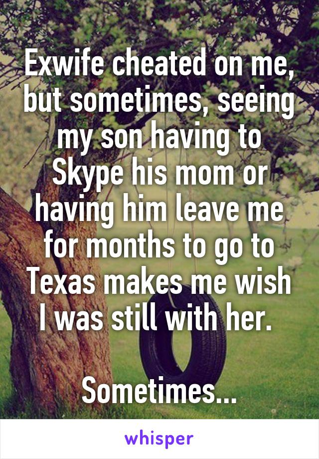 Exwife cheated on me, but sometimes, seeing my son having to Skype his mom or having him leave me for months to go to Texas makes me wish I was still with her.   Sometimes...