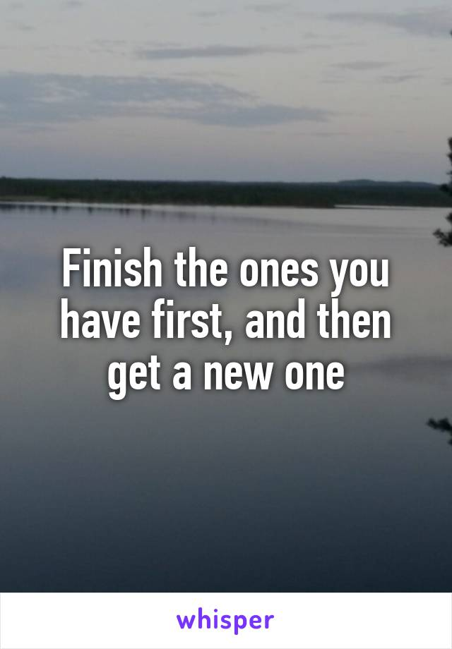 Finish the ones you have first, and then get a new one