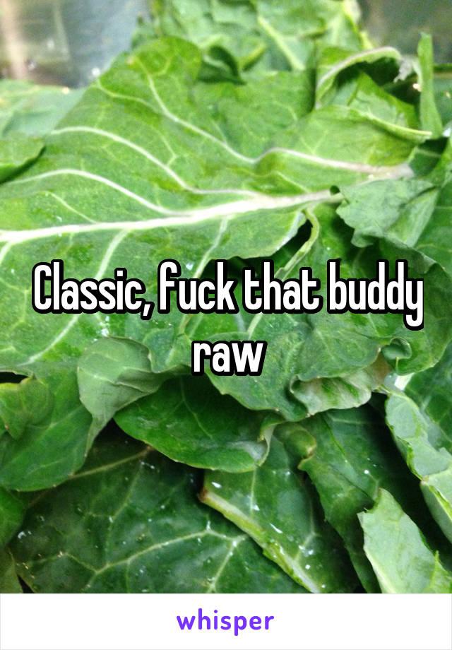 Classic, fuck that buddy raw