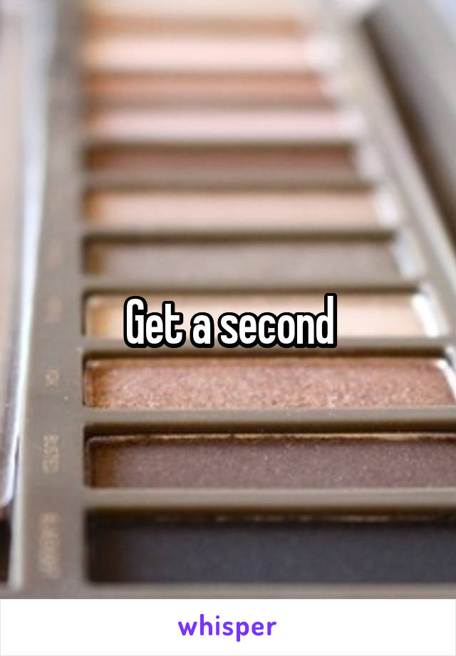 Get a second
