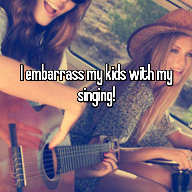 I embarrass my kids with my singing!