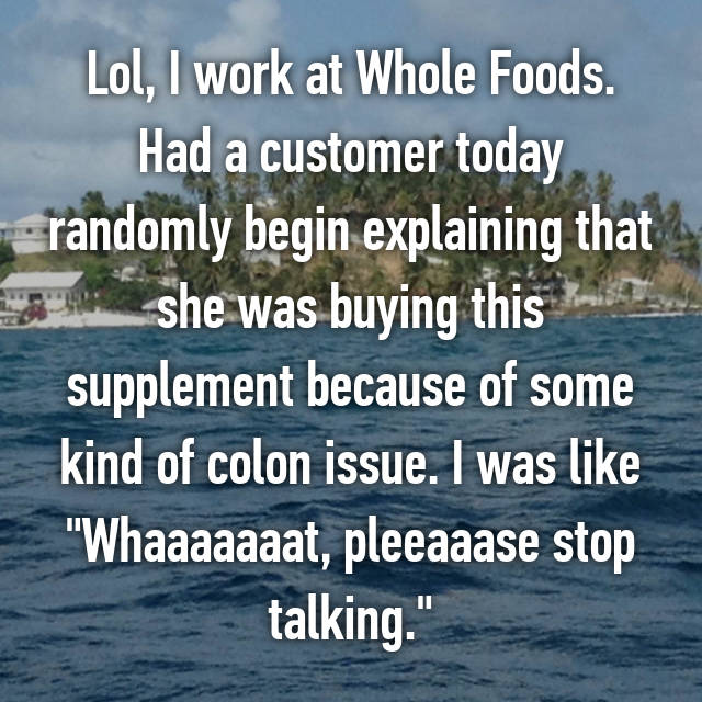 "Lol, I work at Whole Foods. Had a customer today randomly begin explaining that she was buying this supplement because of some kind of colon issue. I was like ""Whaaaaaaat, pleeaaase stop talking."""