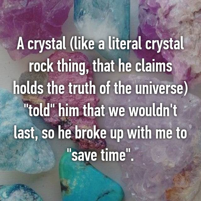 "A crystal (like a literal crystal rock thing, that he claims holds the truth of the universe) ""told"" him that we wouldn't last, so he broke up with me to ""save time""."