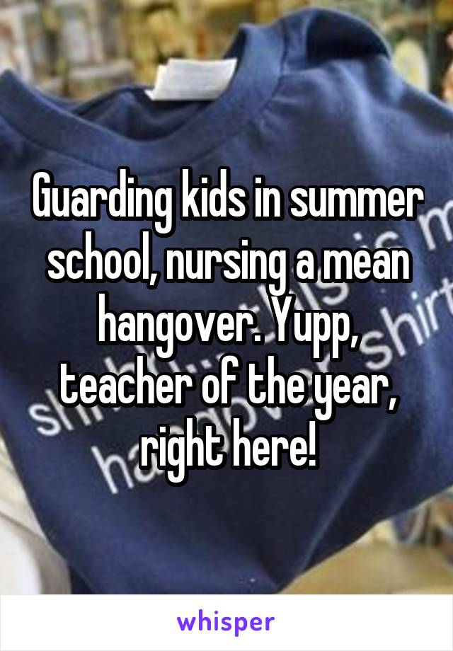 Guarding kids in summer school, nursing a mean hangover. Yupp, teacher of the year, right here!