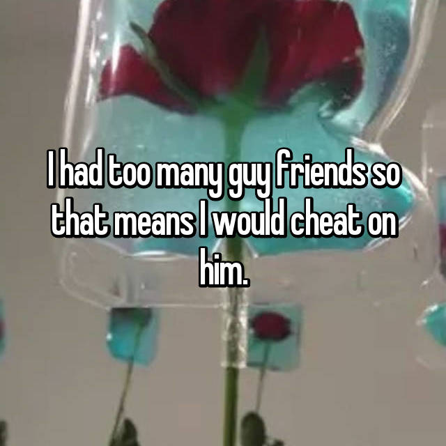 I had too many guy friends so that means I would cheat on him.