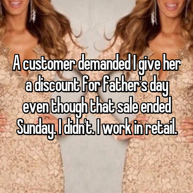 A customer demanded I give her a discount for father's day even though that sale ended Sunday. I didn't. I work in retail.