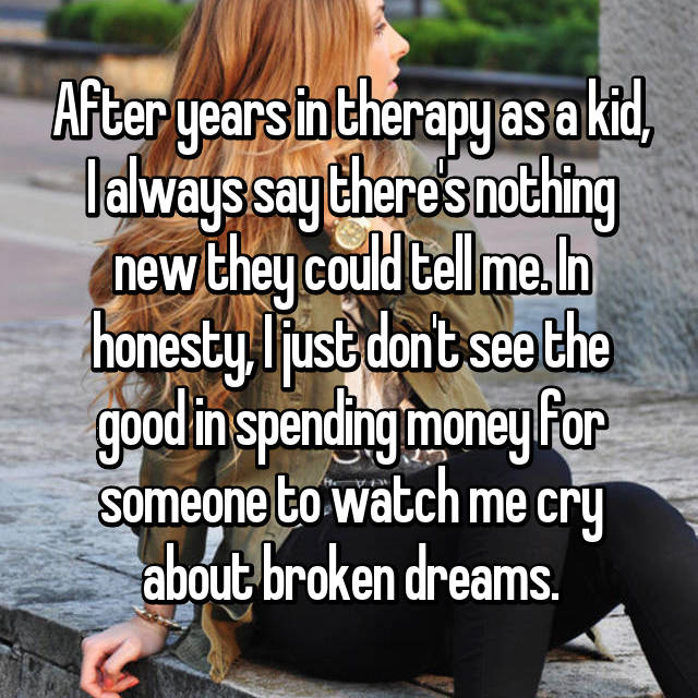 After years in therapy as a kid, I always say there's nothing new they could tell me. In honesty, I just don't see the good in spending money for someone to watch me cry about broken dreams.