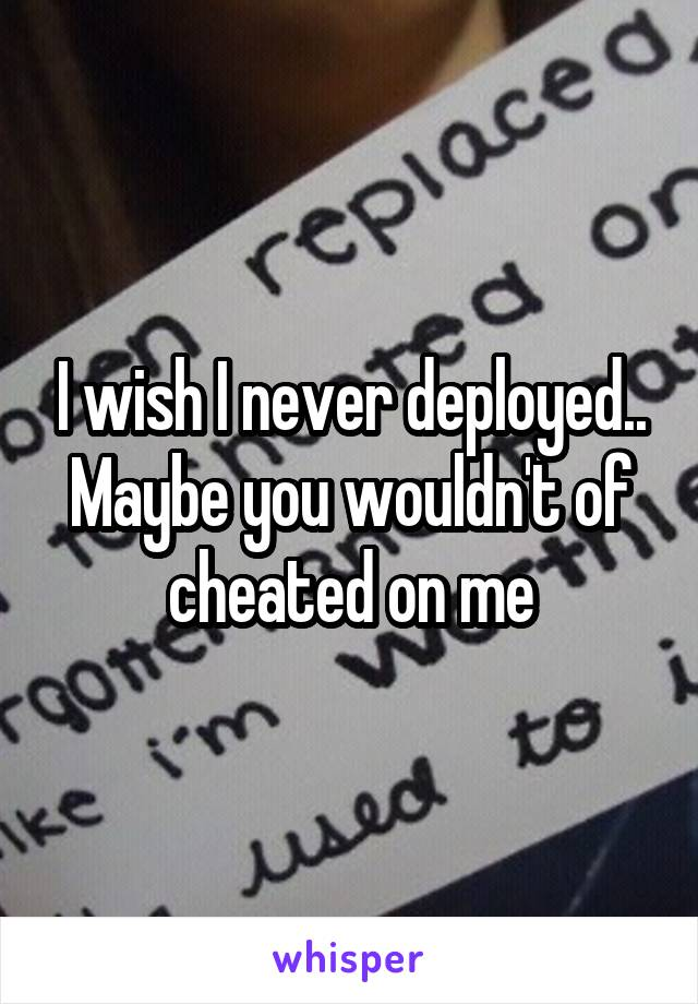 I wish I never deployed.. Maybe you wouldn't of cheated on me
