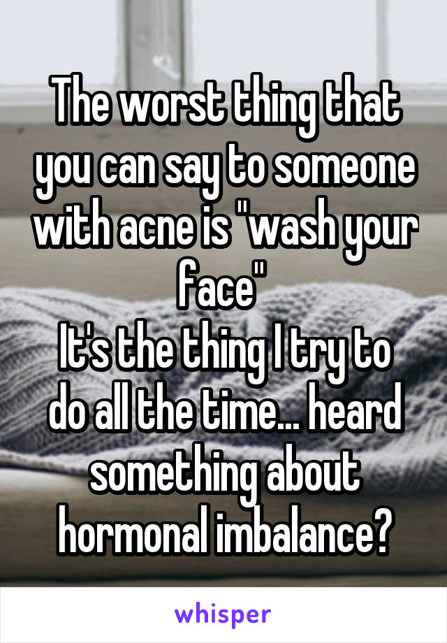 """The worst thing that you can say to someone with acne is """"wash your face""""  It's the thing I try to do all the time... heard something about hormonal imbalance?"""
