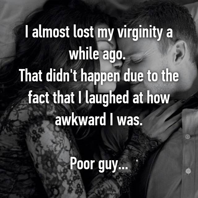 I almost lost my virginity a while ago.  That didn't happen due to the fact that I laughed at how awkward I was.  Poor guy...