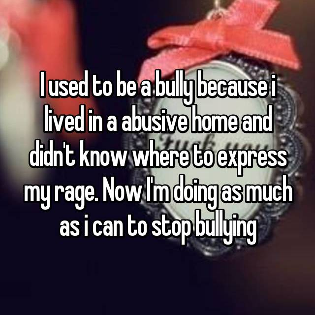 I used to be a bully because i lived in a abusive home and didn't know where to express my rage. Now I'm doing as much as i can to stop bullying