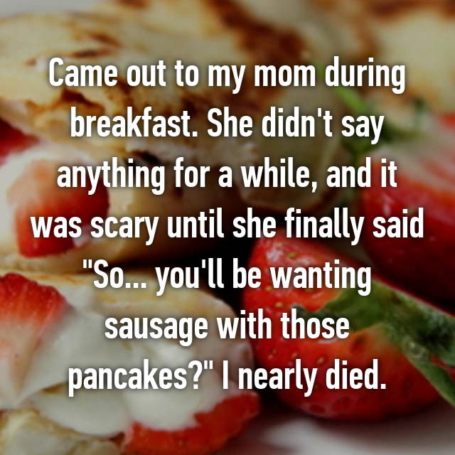 "Came out to my mom during breakfast. She didn't say anything for a while, and it was scary until she finally said ""So... you'll be wanting sausage with those pancakes?"" I nearly died."