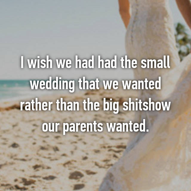 I wish we had had the small wedding that we wanted rather than the big shitshow our parents wanted.