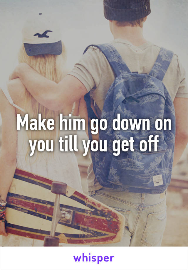 Make him go down on you