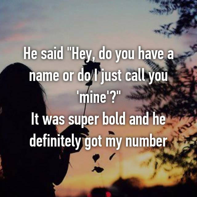 """He said """"Hey, do you have a name or do I just call you 'mine'?"""" It was super bold and he definitely got my number"""