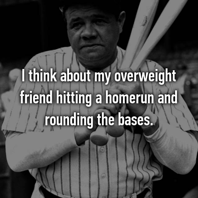 I think about my overweight friend hitting a homerun and rounding the bases.