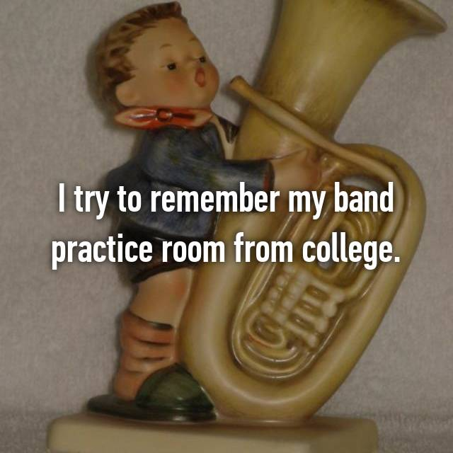 I try to remember my band practice room from college.