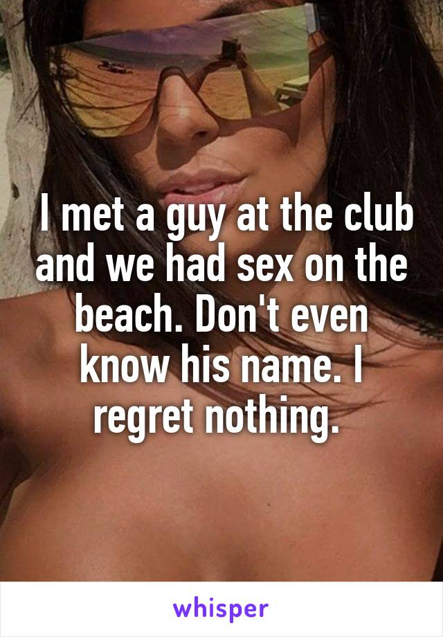 I met a guy at the club and we had sex on the beach. Don't even know his name. I regret nothing.
