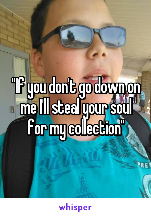 """""""If you don't go down on me I'll steal your soul for my collection"""""""