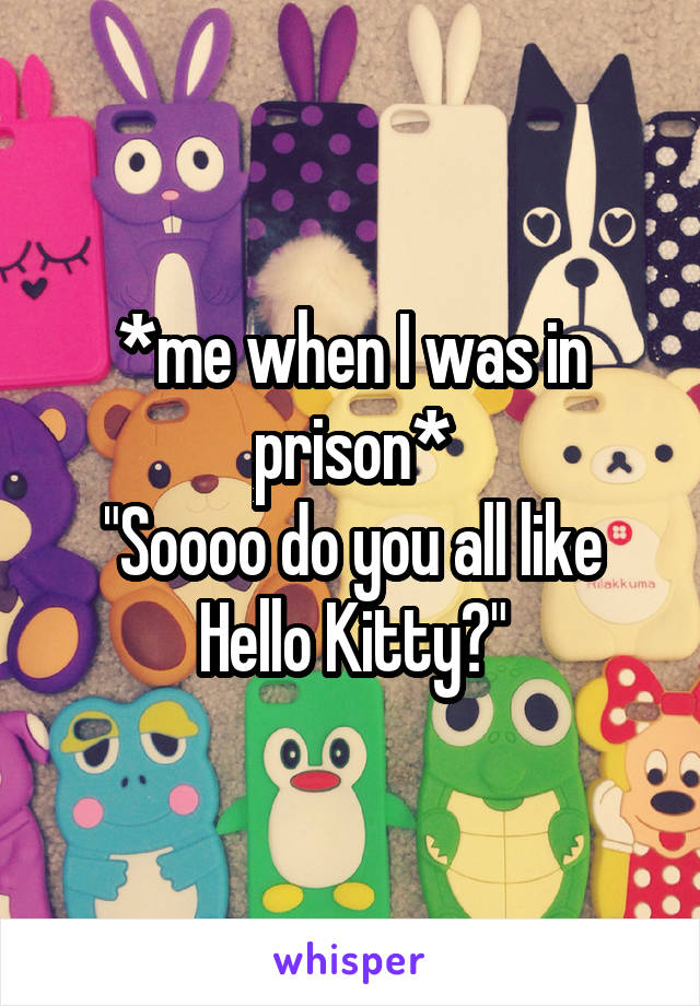 """*me when I was in prison* """"Soooo do you all like Hello Kitty?"""""""