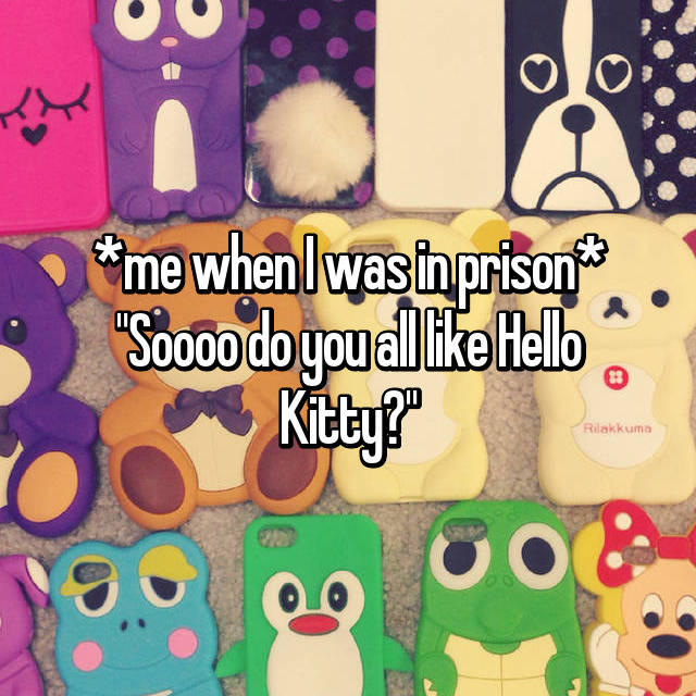 "*me when I was in prison* ""Soooo do you all like Hello Kitty?"""