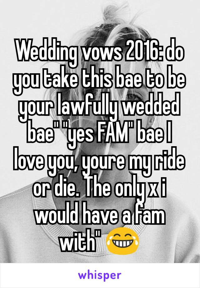 """Wedding vows 2016: do you take this bae to be your lawfully wedded bae"""" """"yes FAM"""" bae I love you, youre my ride or die. The only x i would have a fam with"""" 😂"""