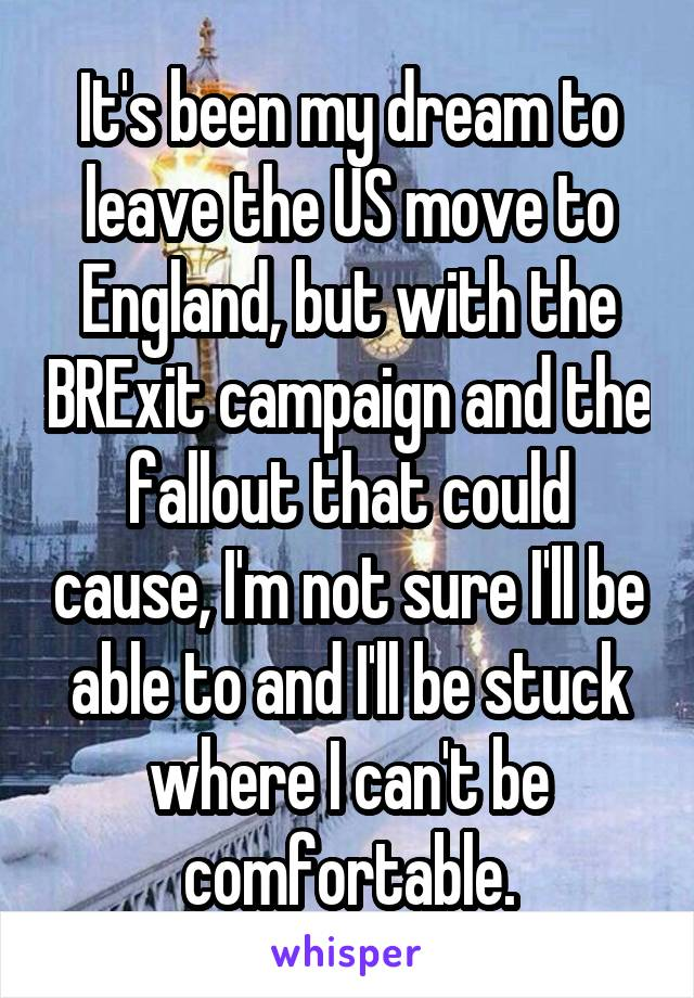 It's been my dream to leave the US move to England, but with the BRExit campaign and the fallout that could cause, I'm not sure I'll be able to and I'll be stuck where I can't be comfortable.