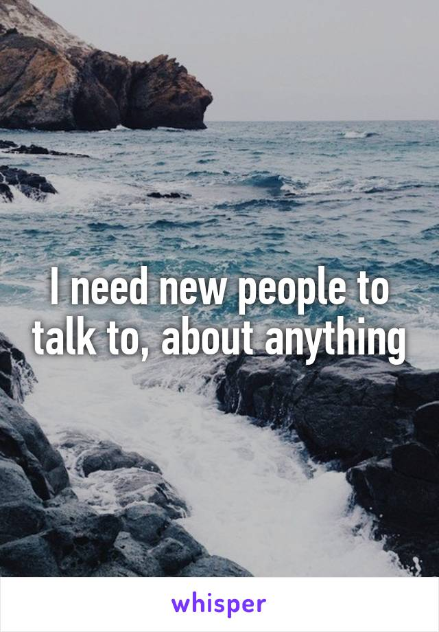 I need new people to talk to, about anything