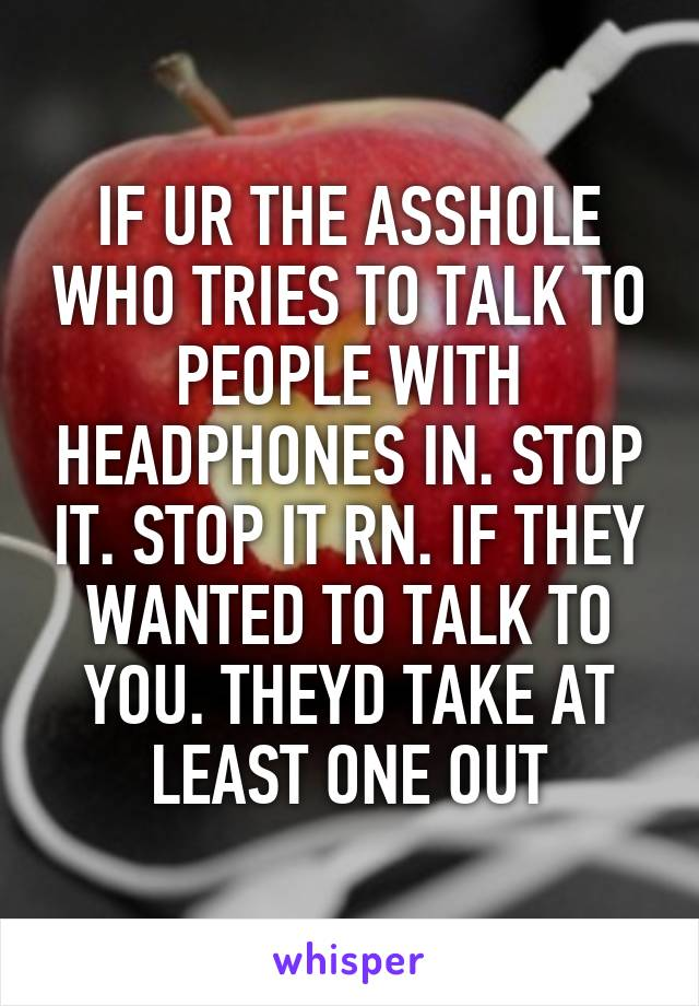 IF UR THE ASSHOLE WHO TRIES TO TALK TO PEOPLE WITH HEADPHONES IN. STOP IT. STOP IT RN. IF THEY WANTED TO TALK TO YOU. THEYD TAKE AT LEAST ONE OUT