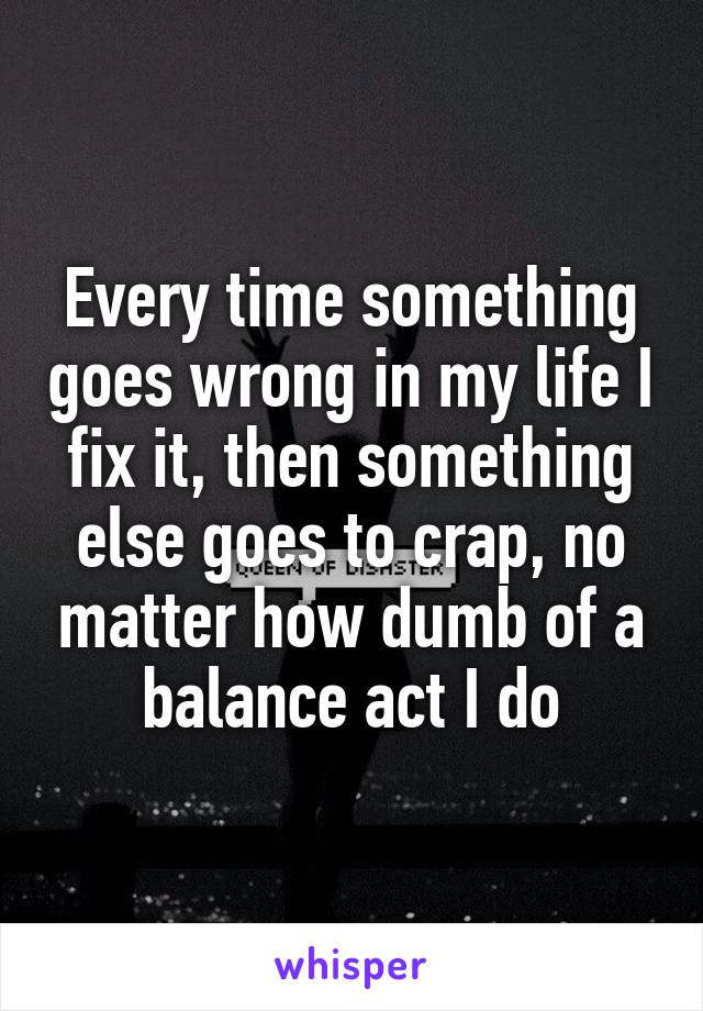 Every time something goes wrong in my life I fix it, then something else goes to crap, no matter how dumb of a balance act I do