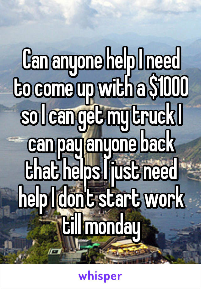 Can anyone help I need to come up with a $1000 so I can get my truck I can pay anyone back that helps I just need help I don't start work till monday