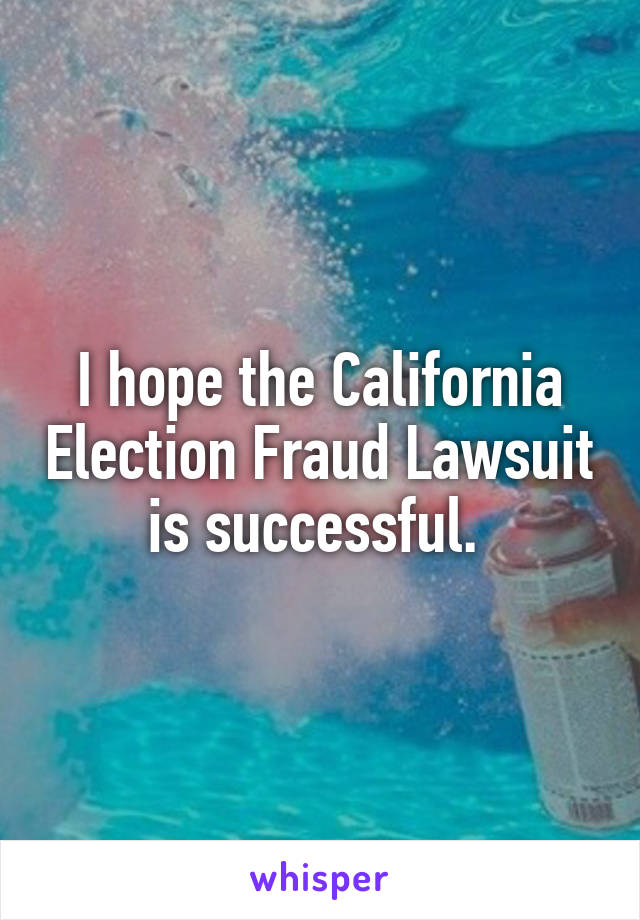 I hope the California Election Fraud Lawsuit is successful.