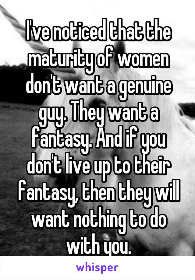 I've noticed that the maturity of women don't want a genuine guy. They want a fantasy. And if you don't live up to their fantasy, then they will want nothing to do with you.