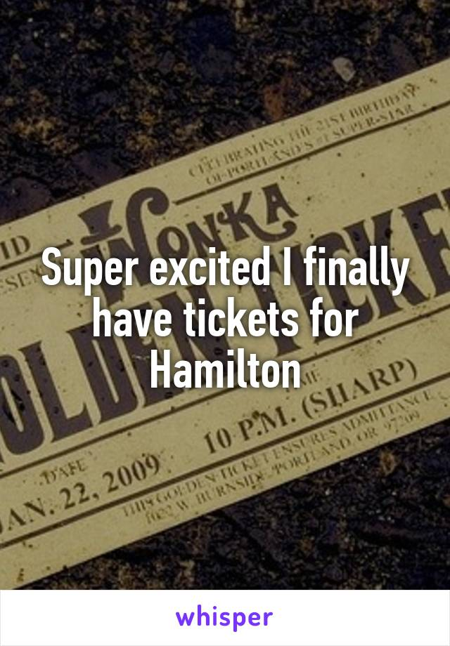 Super excited I finally have tickets for Hamilton