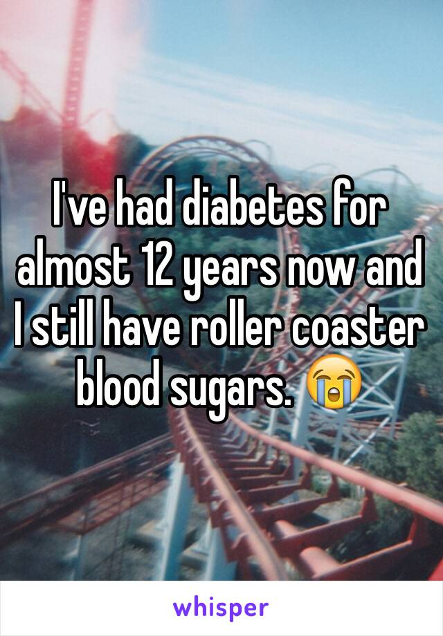 I've had diabetes for almost 12 years now and I still have roller coaster blood sugars. 😭