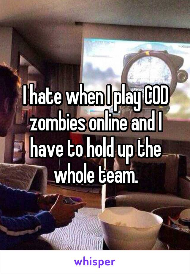 I hate when I play COD zombies online and I have to hold up the whole team.