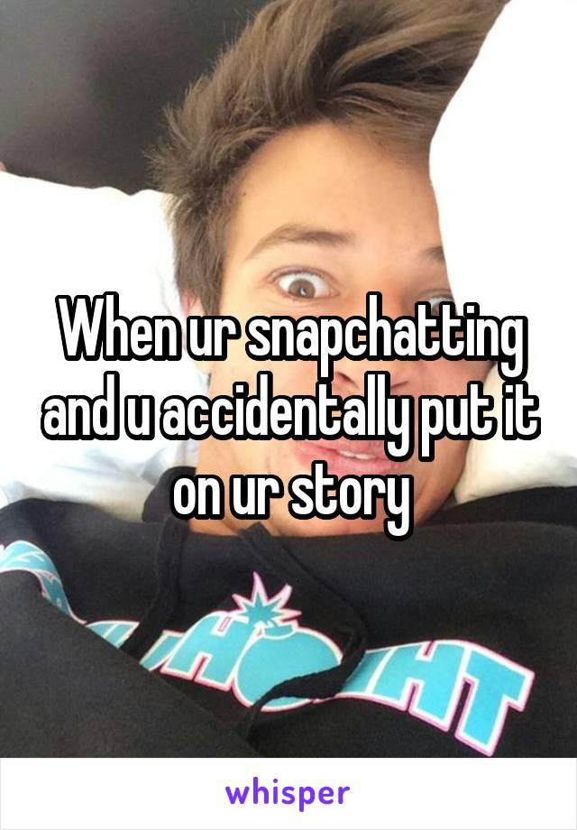 When ur snapchatting and u accidentally put it on ur story