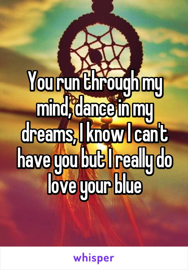 You run through my mind, dance in my dreams, I know I can't have you but I really do love your blue
