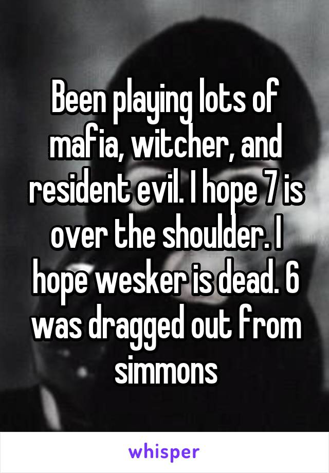 Been playing lots of mafia, witcher, and resident evil. I hope 7 is over the shoulder. I hope wesker is dead. 6 was dragged out from simmons