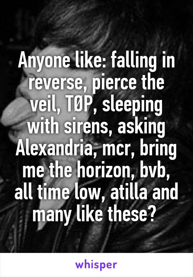 Anyone like: falling in reverse, pierce the veil, TØP, sleeping with sirens, asking Alexandria, mcr, bring me the horizon, bvb, all time low, atilla and many like these?